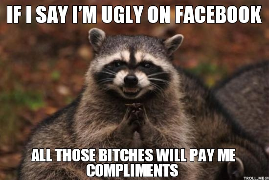 if-i-say-im-ugly-on-facebook-all-those-bitches-will-pay-me-compliments
